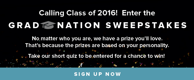Calling Class of 2016! Enter the Grad Nation Sweepstakes. No matter who you are, we have a prize you'll love. That's because the prizes are based on your personality. Take our short quiz to be entered for a chance to win! Click to sign up now.